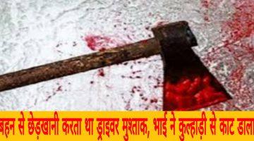 बहन से छेड़खानी करता था ड्राइवर मुश्ताक, भाई गोलू और गुड्डू ने कुल्हाड़ी से काट डाला